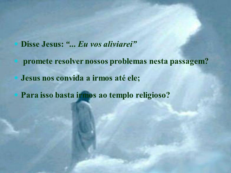 Disse Jesus: ... Eu vos aliviarei