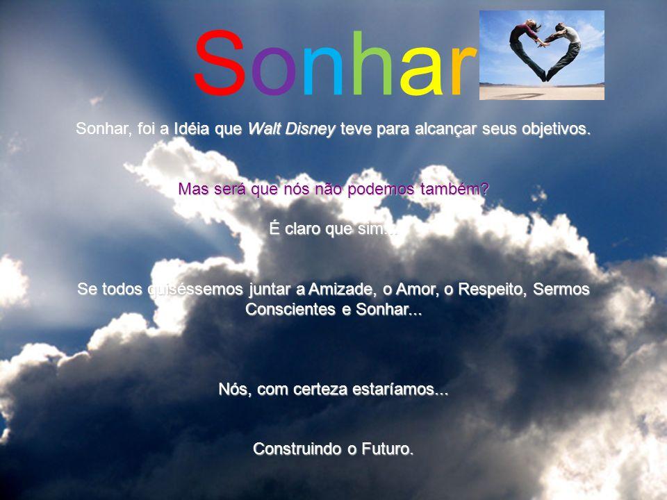Sonhar Sonhar, foi a Idéia que Walt Disney teve para alcançar seus objetivos. Mas será que nós não podemos também
