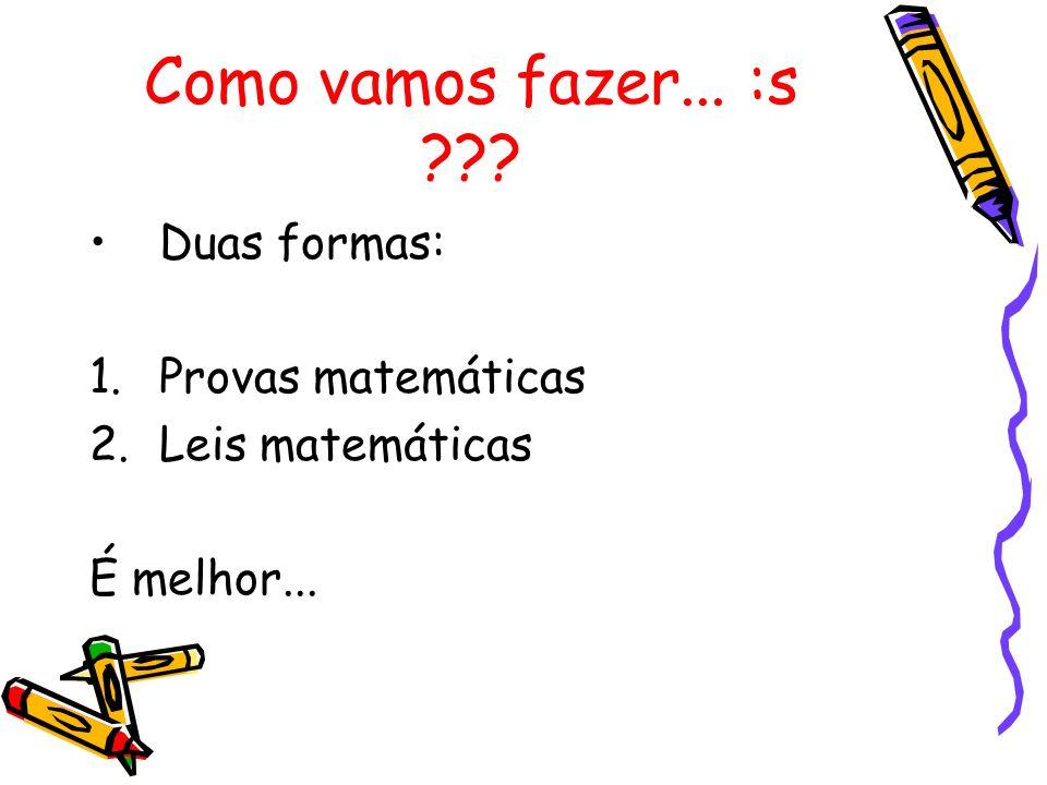 Como vamos fazer... :s Duas formas: Provas matemáticas