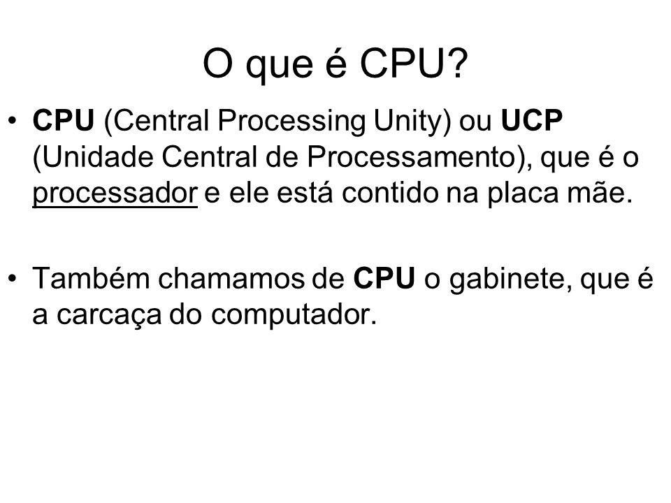 O que é CPU CPU (Central Processing Unity) ou UCP (Unidade Central de Processamento), que é o processador e ele está contido na placa mãe.