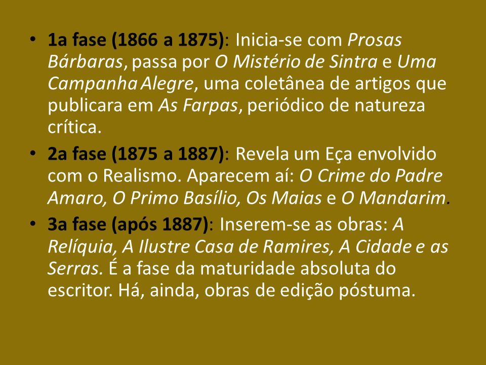 1a fase (1866 a 1875): Inicia-se com Prosas Bárbaras, passa por O Mistério de Sintra e Uma Campanha Alegre, uma coletânea de artigos que publicara em As Farpas, periódico de natureza crítica.