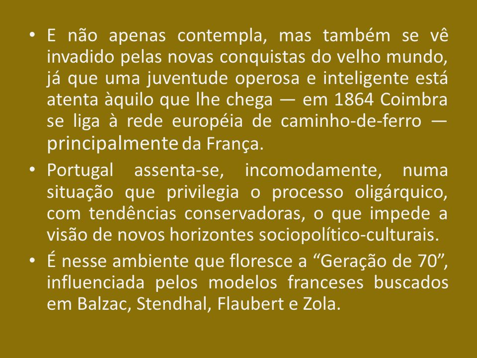 E não apenas contempla, mas também se vê invadido pelas novas conquistas do velho mundo, já que uma juventude operosa e inteligente está atenta àquilo que lhe chega — em 1864 Coimbra se liga à rede européia de caminho-de-ferro — principalmente da França.