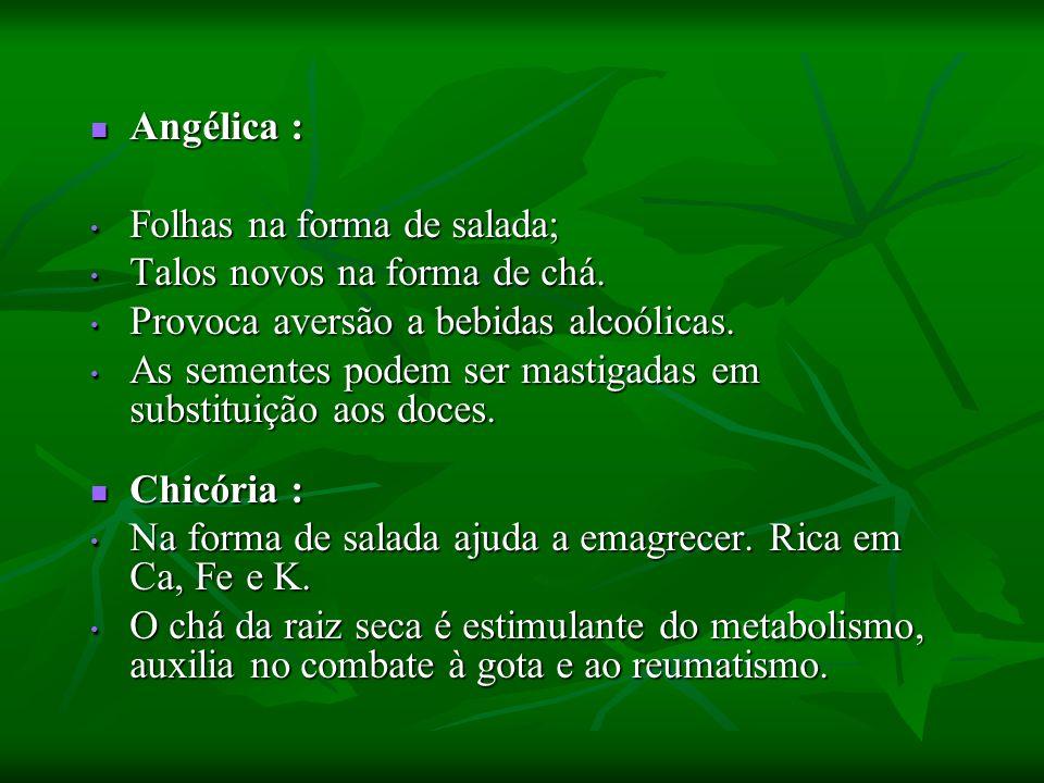 Angélica : Folhas na forma de salada; Talos novos na forma de chá. Provoca aversão a bebidas alcoólicas.