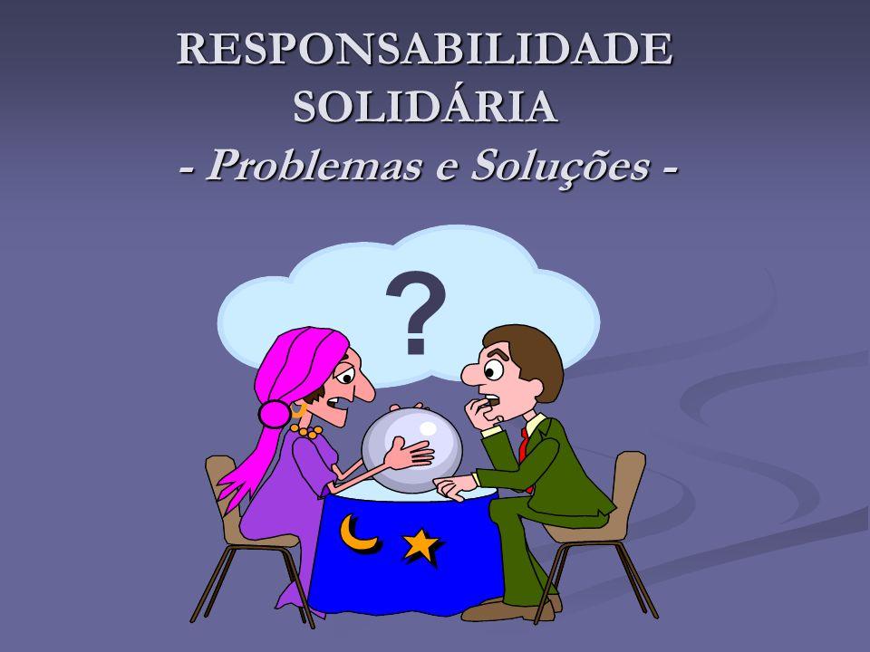 RESPONSABILIDADE SOLIDÁRIA - Problemas e Soluções -