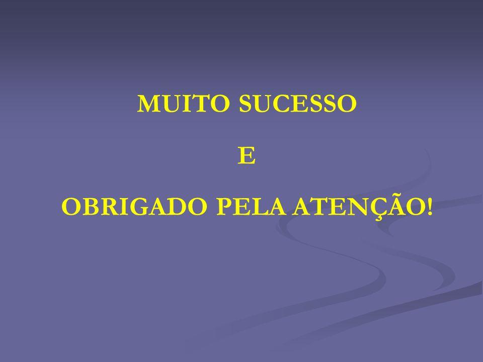 MUITO SUCESSO E OBRIGADO PELA ATENÇÃO!