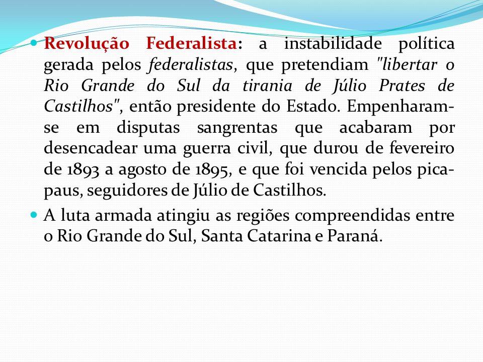 Revolução Federalista: a instabilidade política gerada pelos federalistas, que pretendiam libertar o Rio Grande do Sul da tirania de Júlio Prates de Castilhos , então presidente do Estado. Empenharam-se em disputas sangrentas que acabaram por desencadear uma guerra civil, que durou de fevereiro de 1893 a agosto de 1895, e que foi vencida pelos pica-paus, seguidores de Júlio de Castilhos.