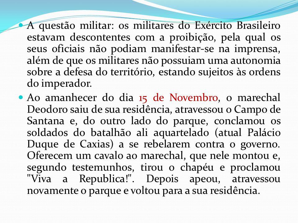 A questão militar: os militares do Exército Brasileiro estavam descontentes com a proibição, pela qual os seus oficiais não podiam manifestar-se na imprensa, além de que os militares não possuiam uma autonomia sobre a defesa do território, estando sujeitos às ordens do imperador.