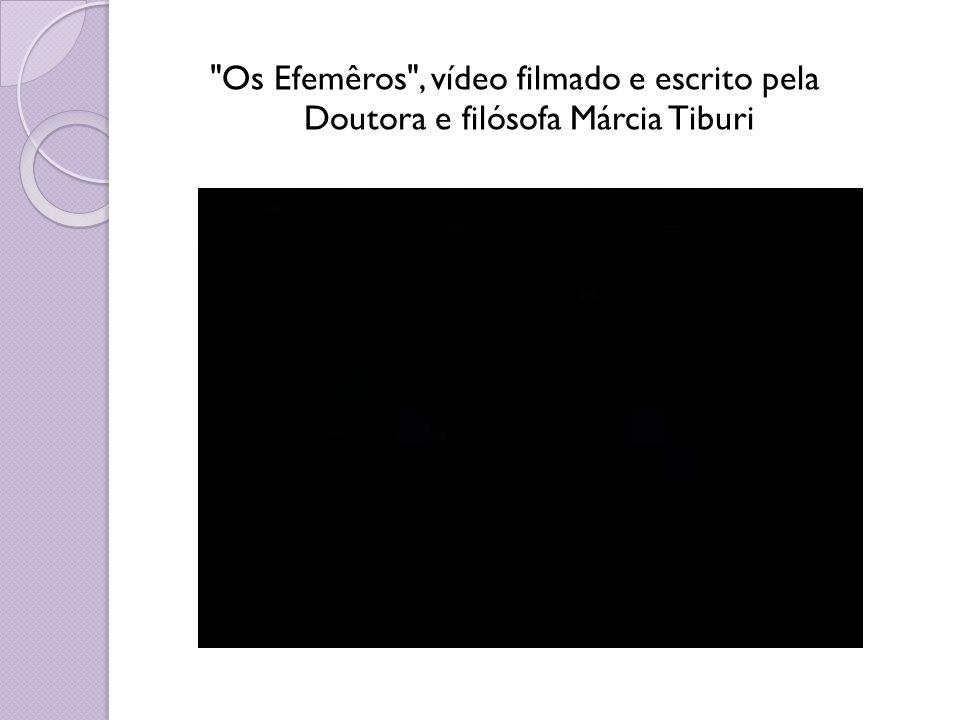 Os Efemêros , vídeo filmado e escrito pela Doutora e filósofa Márcia Tiburi