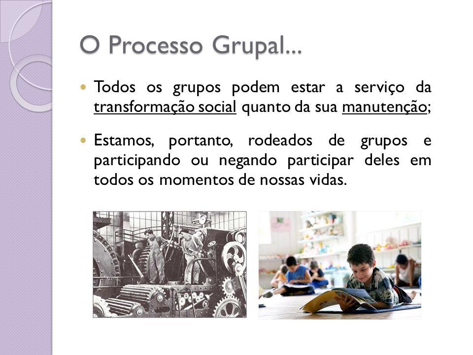 O Processo Grupal... Todos os grupos podem estar a serviço da transformação social quanto da sua manutenção;