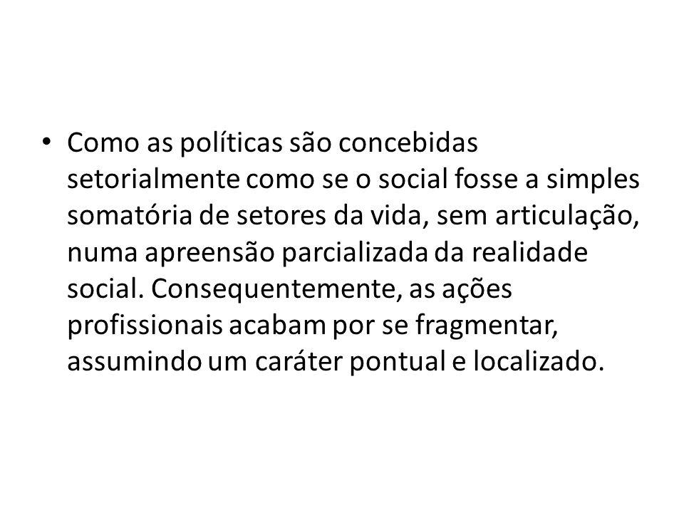 Como as políticas são concebidas setorialmente como se o social fosse a simples somatória de setores da vida, sem articulação, numa apreensão parcializada da realidade social.