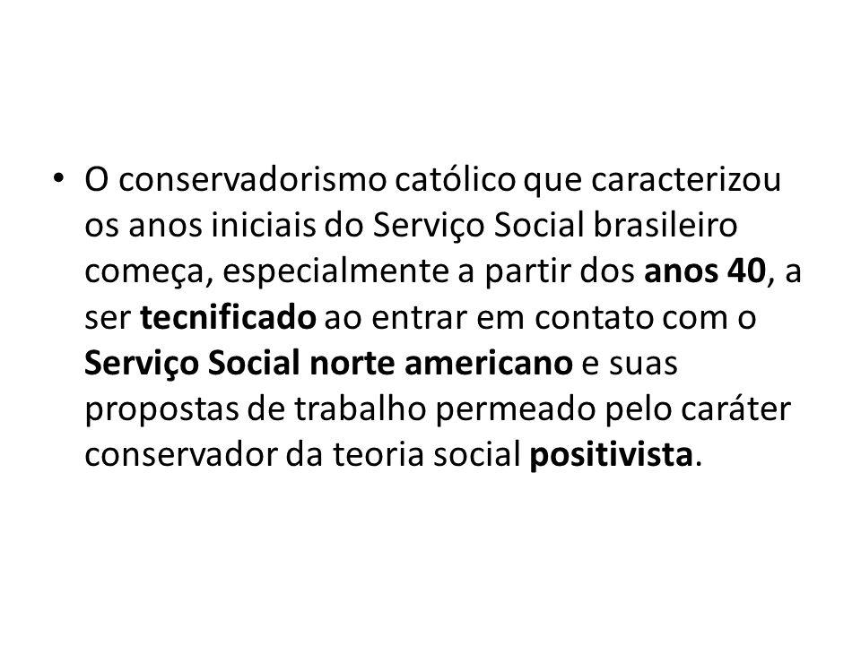 O conservadorismo católico que caracterizou os anos iniciais do Serviço Social brasileiro começa, especialmente a partir dos anos 40, a ser tecnificado ao entrar em contato com o Serviço Social norte americano e suas propostas de trabalho permeado pelo caráter conservador da teoria social positivista.