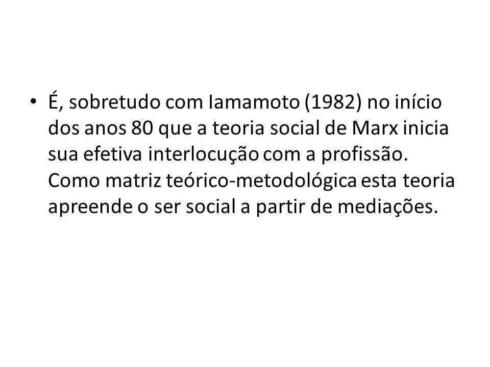 É, sobretudo com Iamamoto (1982) no início dos anos 80 que a teoria social de Marx inicia sua efetiva interlocução com a profissão.