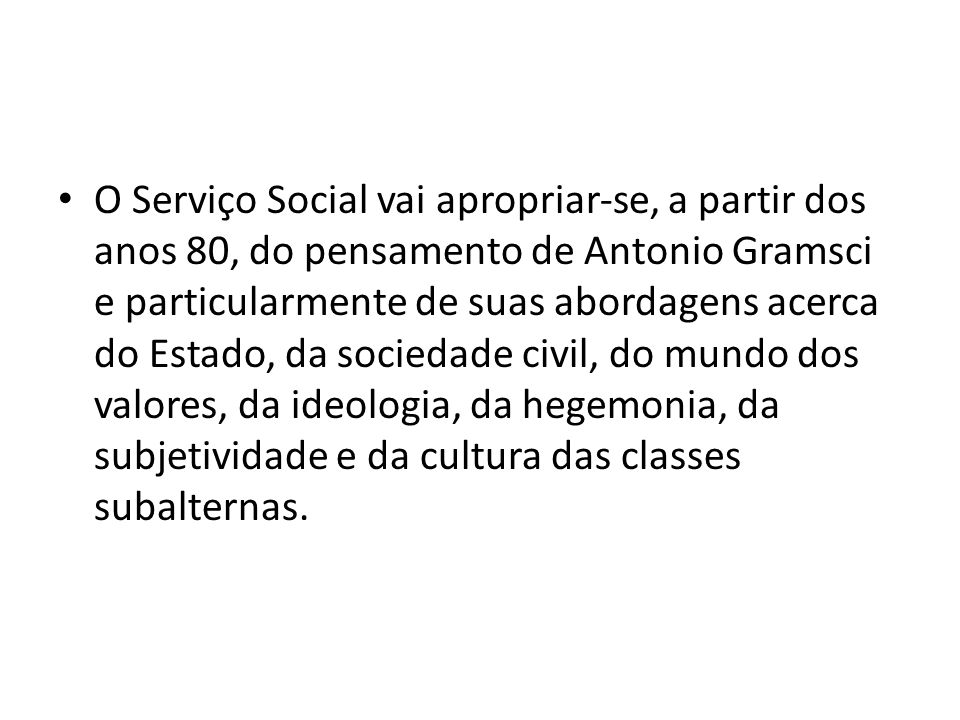 O Serviço Social vai apropriar‐se, a partir dos anos 80, do pensamento de Antonio Gramsci e particularmente de suas abordagens acerca do Estado, da sociedade civil, do mundo dos valores, da ideologia, da hegemonia, da subjetividade e da cultura das classes subalternas.