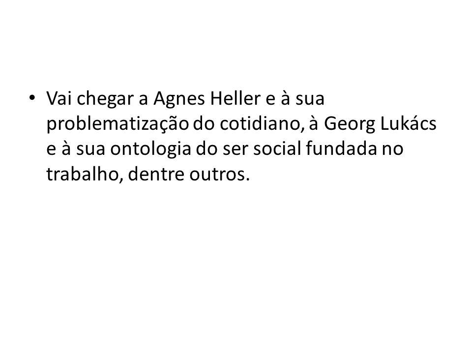 Vai chegar a Agnes Heller e à sua problematização do cotidiano, à Georg Lukács e à sua ontologia do ser social fundada no trabalho, dentre outros.