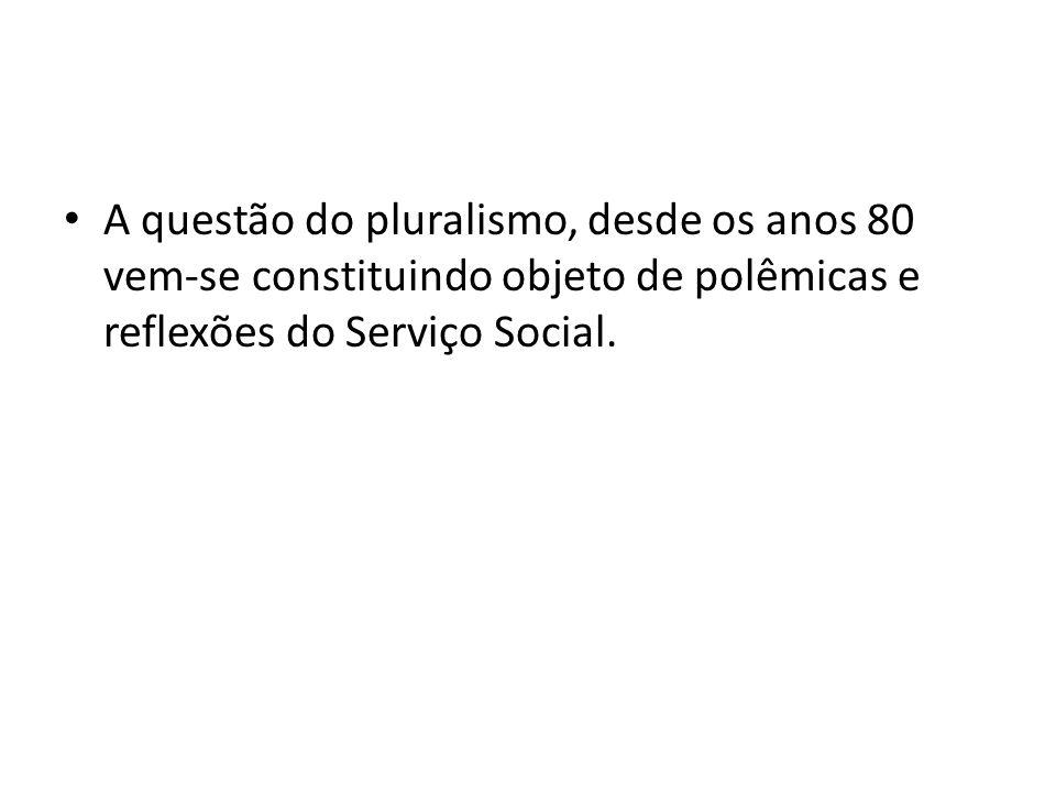 A questão do pluralismo, desde os anos 80 vem‐se constituindo objeto de polêmicas e reflexões do Serviço Social.