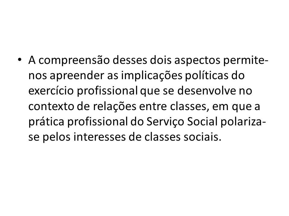 A compreensão desses dois aspectos permite-nos apreender as implicações políticas do exercício profissional que se desenvolve no contexto de relações entre classes, em que a prática profissional do Serviço Social polariza-se pelos interesses de classes sociais.