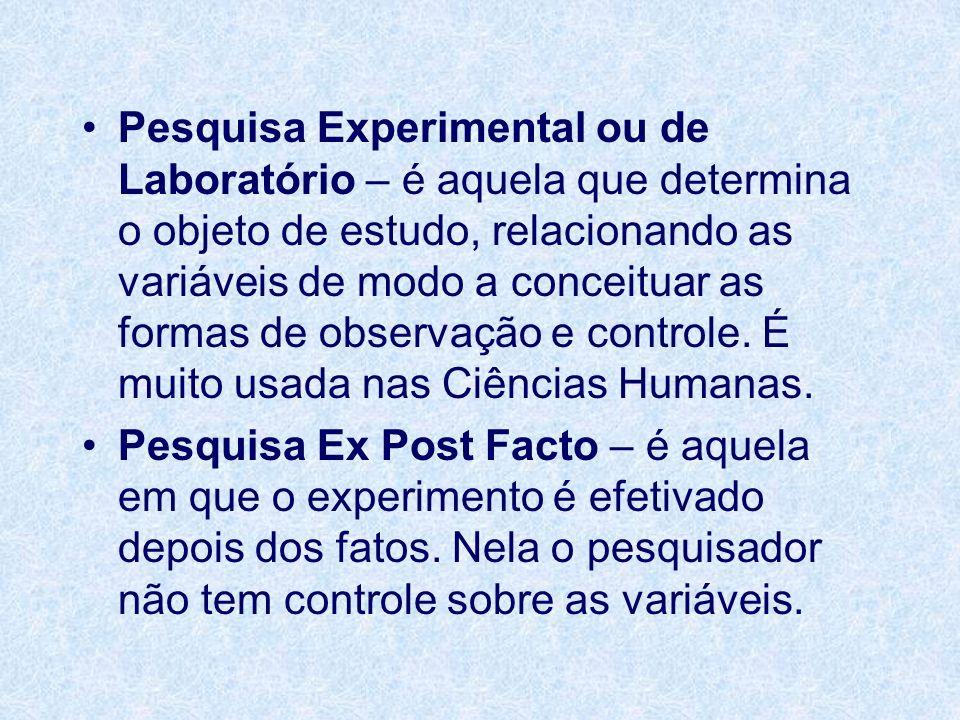 Pesquisa Experimental ou de Laboratório – é aquela que determina o objeto de estudo, relacionando as variáveis de modo a conceituar as formas de observação e controle. É muito usada nas Ciências Humanas.