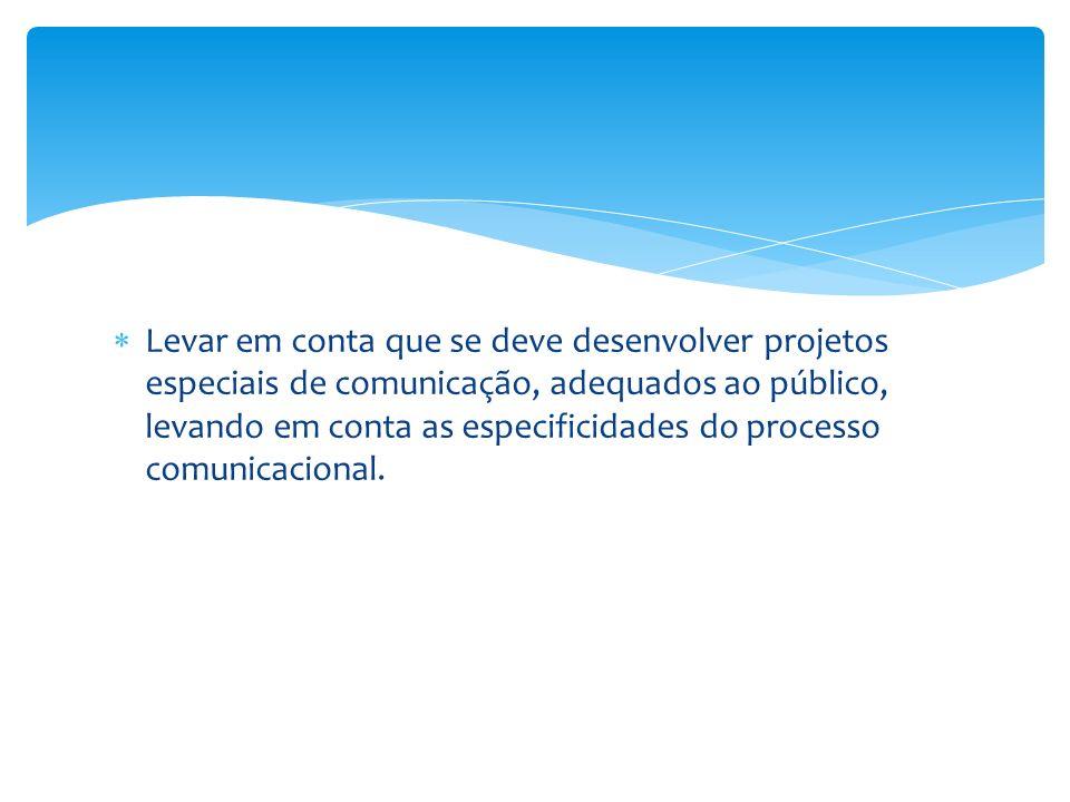 Levar em conta que se deve desenvolver projetos especiais de comunicação, adequados ao público, levando em conta as especificidades do processo comunicacional.