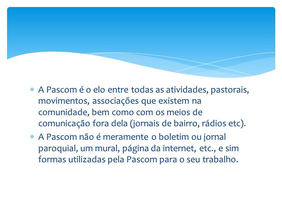 A Pascom é o elo entre todas as atividades, pastorais, movimentos, associações que existem na comunidade, bem como com os meios de comunicação fora dela (jornais de bairro, rádios etc).