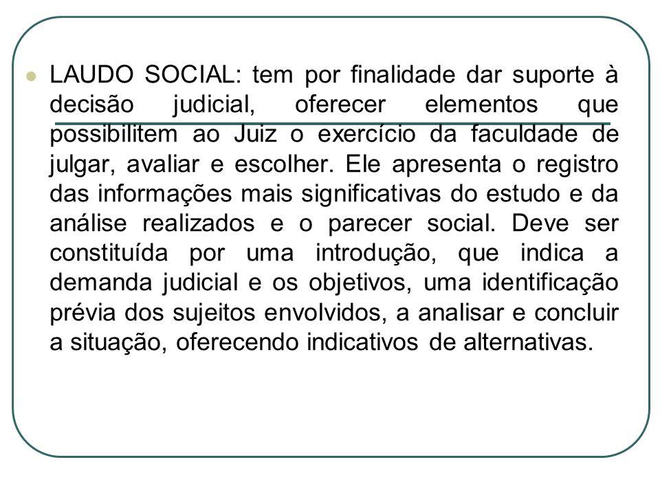 LAUDO SOCIAL: tem por finalidade dar suporte à decisão judicial, oferecer elementos que possibilitem ao Juiz o exercício da faculdade de julgar, avaliar e escolher.
