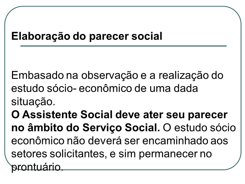 Elaboração do parecer social. Embasado na observação e a realização do estudo sócio- econômico de uma dada situação.