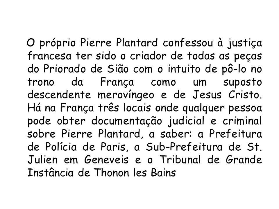 O próprio Pierre Plantard confessou à justiça francesa ter sido o criador de todas as peças do Priorado de Sião com o intuito de pô-lo no trono da França como um suposto descendente merovíngeo e de Jesus Cristo.