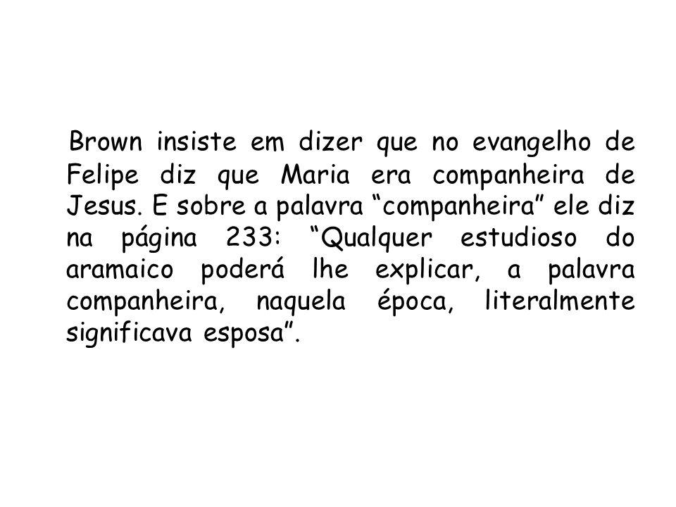 Brown insiste em dizer que no evangelho de Felipe diz que Maria era companheira de Jesus.
