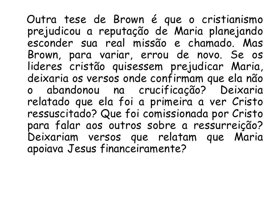 Outra tese de Brown é que o cristianismo prejudicou a reputação de Maria planejando esconder sua real missão e chamado.