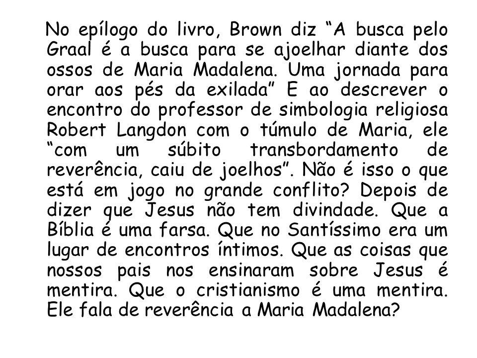 No epílogo do livro, Brown diz A busca pelo Graal é a busca para se ajoelhar diante dos ossos de Maria Madalena.
