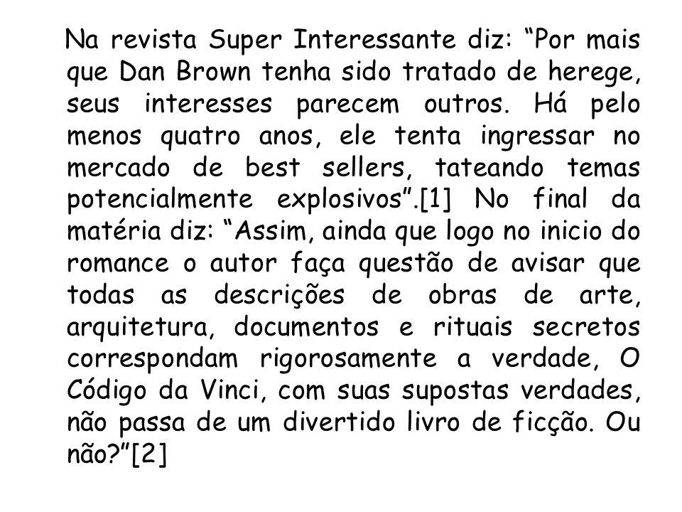 Na revista Super Interessante diz: Por mais que Dan Brown tenha sido tratado de herege, seus interesses parecem outros.
