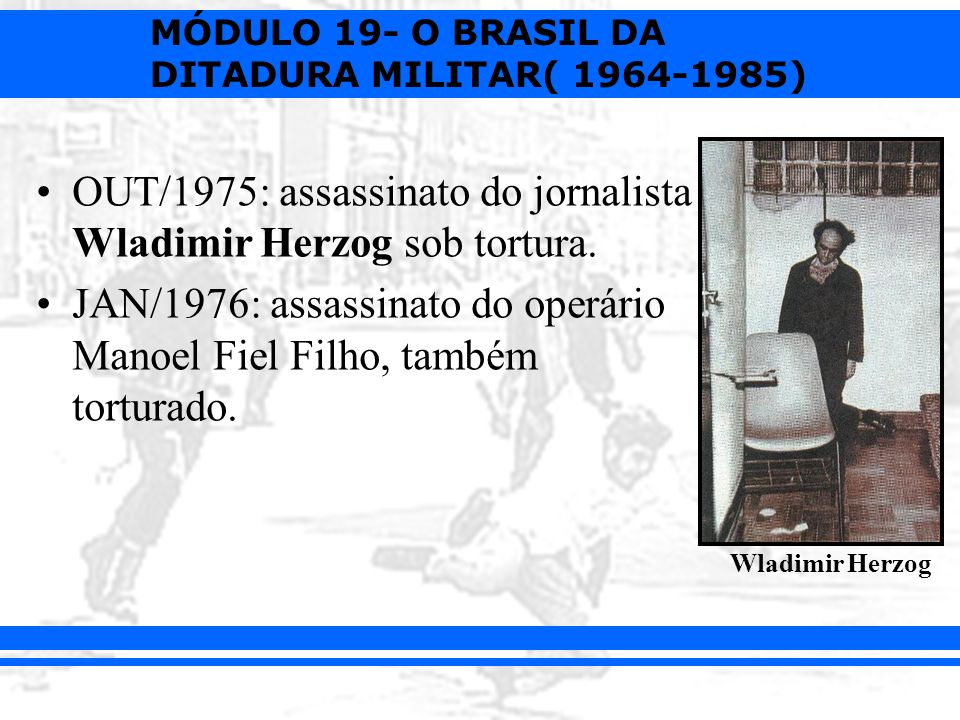 OUT/1975: assassinato do jornalista Wladimir Herzog sob tortura.