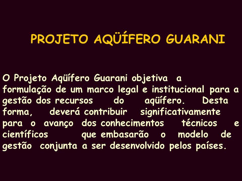PROJETO AQÜÍFERO GUARANI O Projeto Aqüífero Guarani objetiva a formulação de um marco legal e institucional para a gestão dos recursos do aqüífero.
