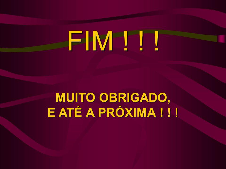 FIM ! ! ! MUITO OBRIGADO, E ATÉ A PRÓXIMA ! ! !