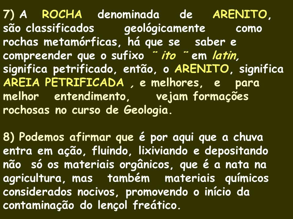 7) A ROCHA denominada de ARENITO, são classificados geológicamente como rochas metamórficas, há que se saber e compreender que o sufixo ¨ ito ¨ em latin, significa petrificado, então, o ARENITO, significa AREIA PETRIFICADA , e melhores, e para melhor entendimento, vejam formações rochosas no curso de Geologia.