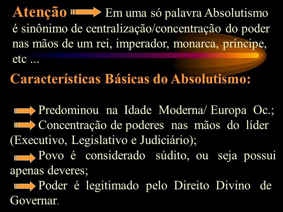 Atenção Em uma só palavra Absolutismo é sinônimo de centralização/concentração do poder nas mãos de um rei, imperador, monarca, príncipe, etc ...