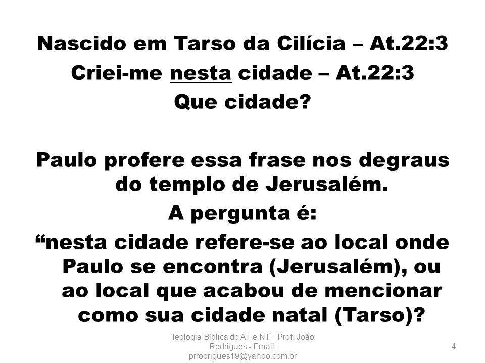 Nascido em Tarso da Cilícia – At. 22:3 Criei-me nesta cidade – At
