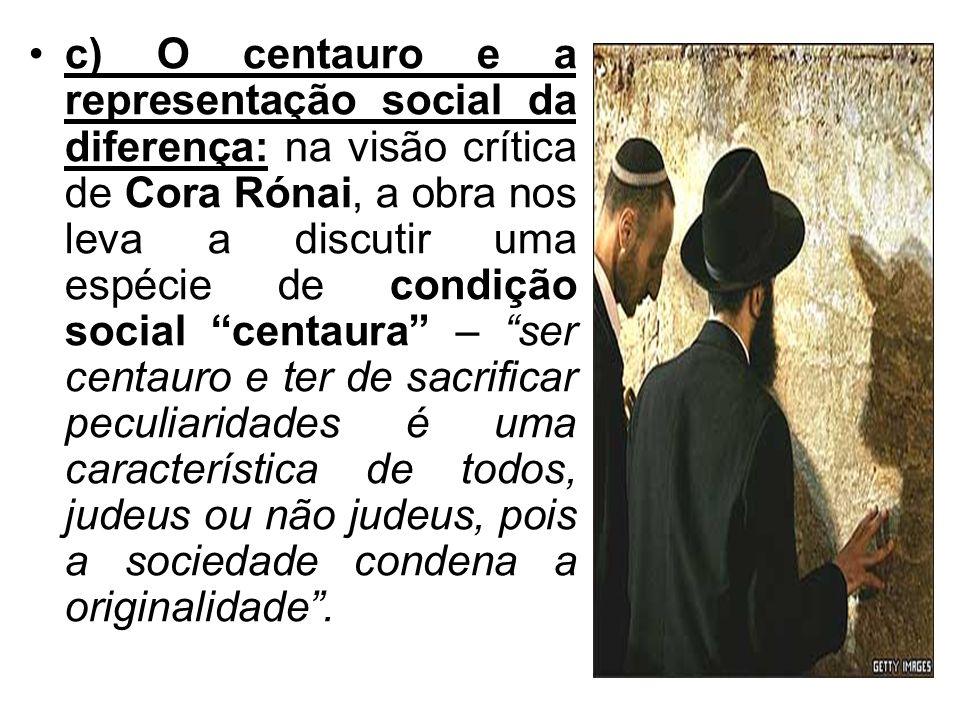 c) O centauro e a representação social da diferença: na visão crítica de Cora Rónai, a obra nos leva a discutir uma espécie de condição social centaura – ser centauro e ter de sacrificar peculiaridades é uma característica de todos, judeus ou não judeus, pois a sociedade condena a originalidade .