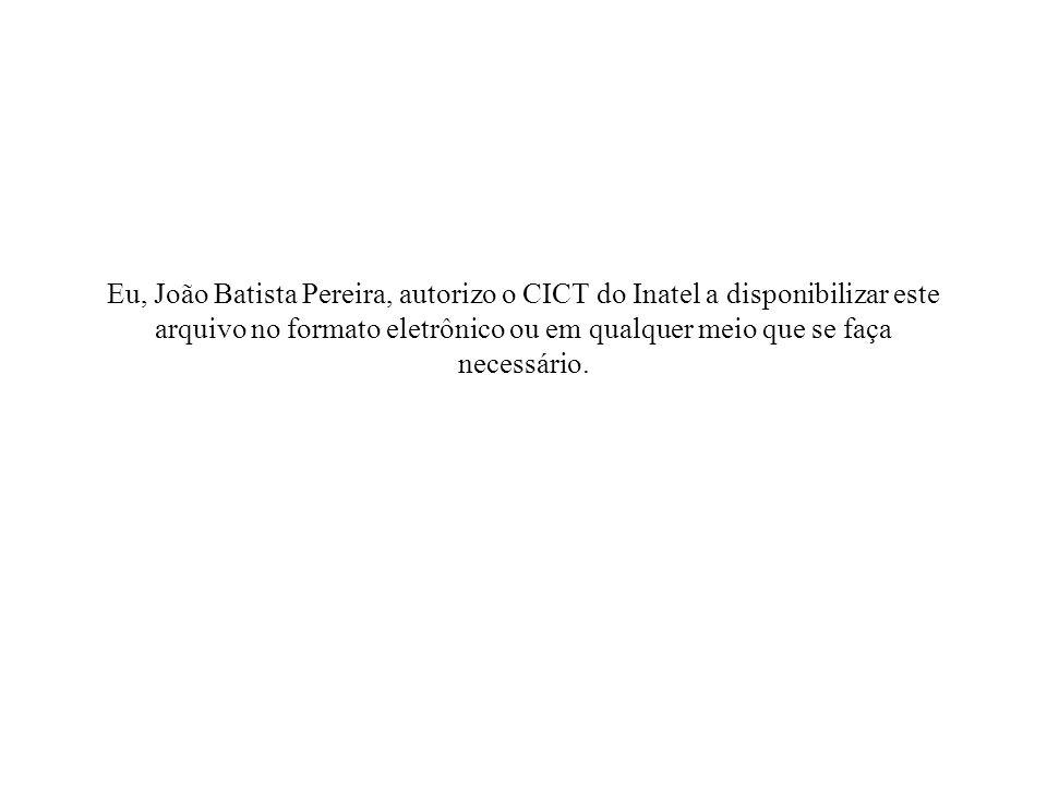 Eu, João Batista Pereira, autorizo o CICT do Inatel a disponibilizar este arquivo no formato eletrônico ou em qualquer meio que se faça necessário.