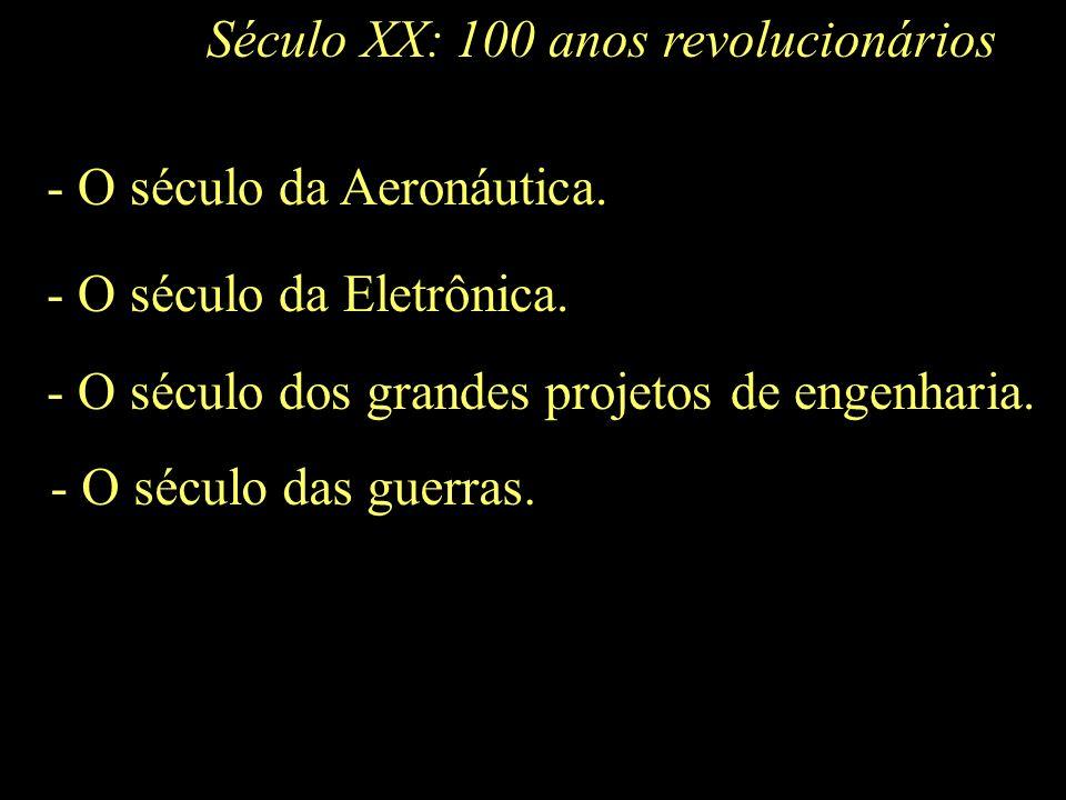 Século XX:100 anos revolucionários. - O século da Aeronáutica. - O século da Eletrônica. - O século dos grandes projetos de engenharia.