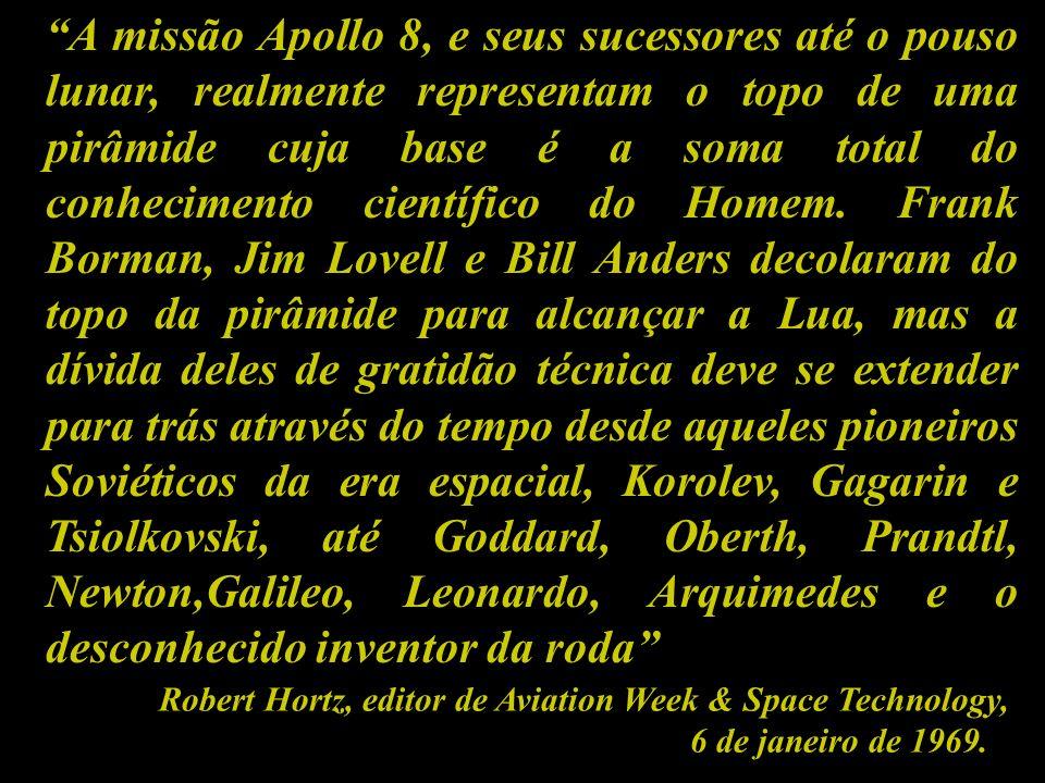 A missão Apollo 8, e seus sucessores até o pouso lunar, realmente representam o topo de uma pirâmide cuja base é a soma total do conhecimento científico do Homem. Frank Borman, Jim Lovell e Bill Anders decolaram do topo da pirâmide para alcançar a Lua, mas a dívida deles de gratidão técnica deve se extender para trás através do tempo desde aqueles pioneiros Soviéticos da era espacial, Korolev, Gagarin e Tsiolkovski, até Goddard, Oberth, Prandtl, Newton,Galileo, Leonardo, Arquimedes e o desconhecido inventor da roda