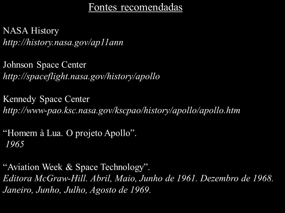 Fontes recomendadas NASA History. http://history.nasa.gov/ap11ann. Johnson Space Center. http://spaceflight.nasa.gov/history/apollo.