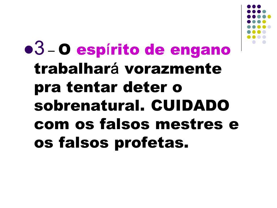 3 – O espírito de engano trabalhará vorazmente pra tentar deter o sobrenatural.