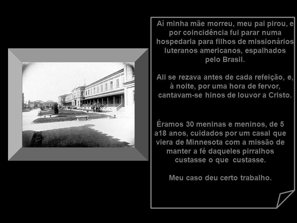 Aí minha mãe morreu, meu pai pirou, e por coincidência fui parar numa hospedaria para filhos de missionários luteranos americanos, espalhados pelo Brasil. Ali se rezava antes de cada refeição, e, à noite, por uma hora de fervor, cantavam-se hinos de louvor a Cristo.