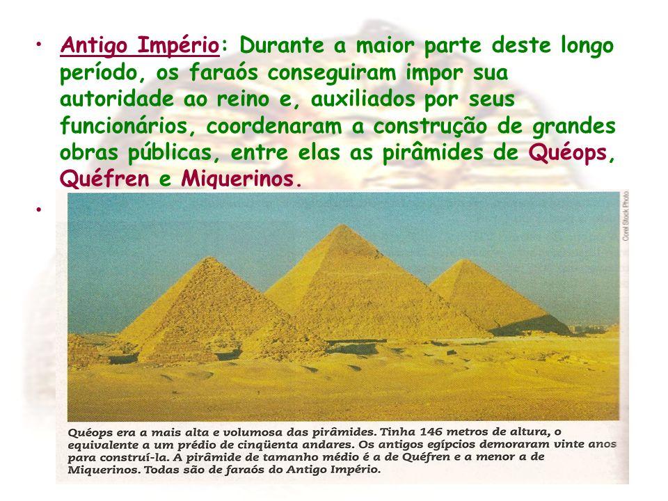 Antigo Império: Durante a maior parte deste longo período, os faraós conseguiram impor sua autoridade ao reino e, auxiliados por seus funcionários, coordenaram a construção de grandes obras públicas, entre elas as pirâmides de Quéops, Quéfren e Miquerinos.