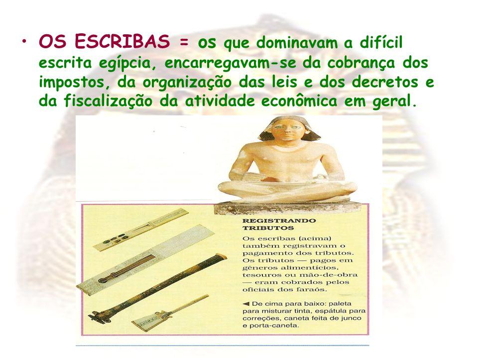 OS ESCRIBAS = os que dominavam a difícil escrita egípcia, encarregavam-se da cobrança dos impostos, da organização das leis e dos decretos e da fiscalização da atividade econômica em geral.