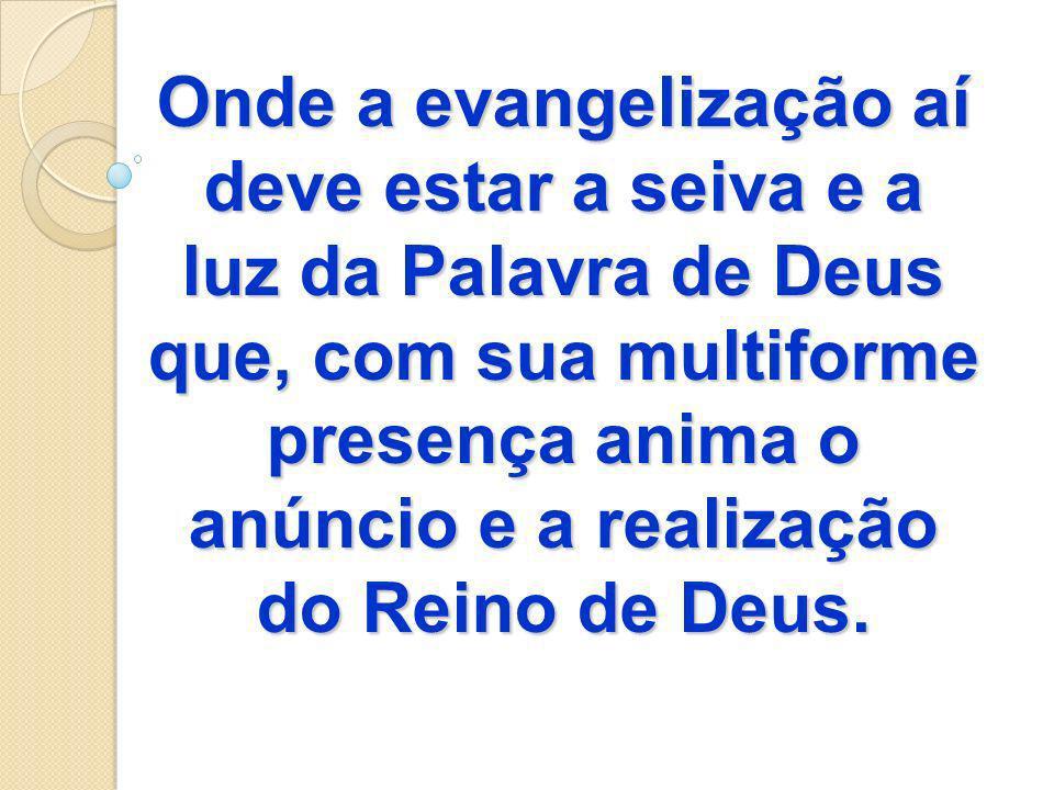 Onde a evangelização aí deve estar a seiva e a luz da Palavra de Deus que, com sua multiforme presença anima o anúncio e a realização do Reino de Deus.