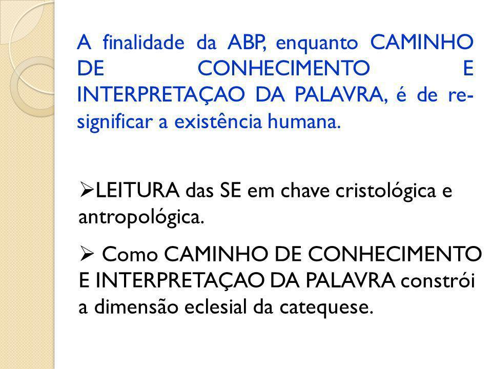 A finalidade da ABP, enquanto CAMINHO DE CONHECIMENTO E INTERPRETAÇAO DA PALAVRA, é de re- significar a existência humana.