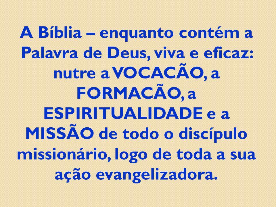 A Bíblia – enquanto contém a Palavra de Deus, viva e eficaz: nutre a VOCACÃO, a FORMACÃO, a ESPIRITUALIDADE e a MISSÃO de todo o discípulo missionário, logo de toda a sua ação evangelizadora.