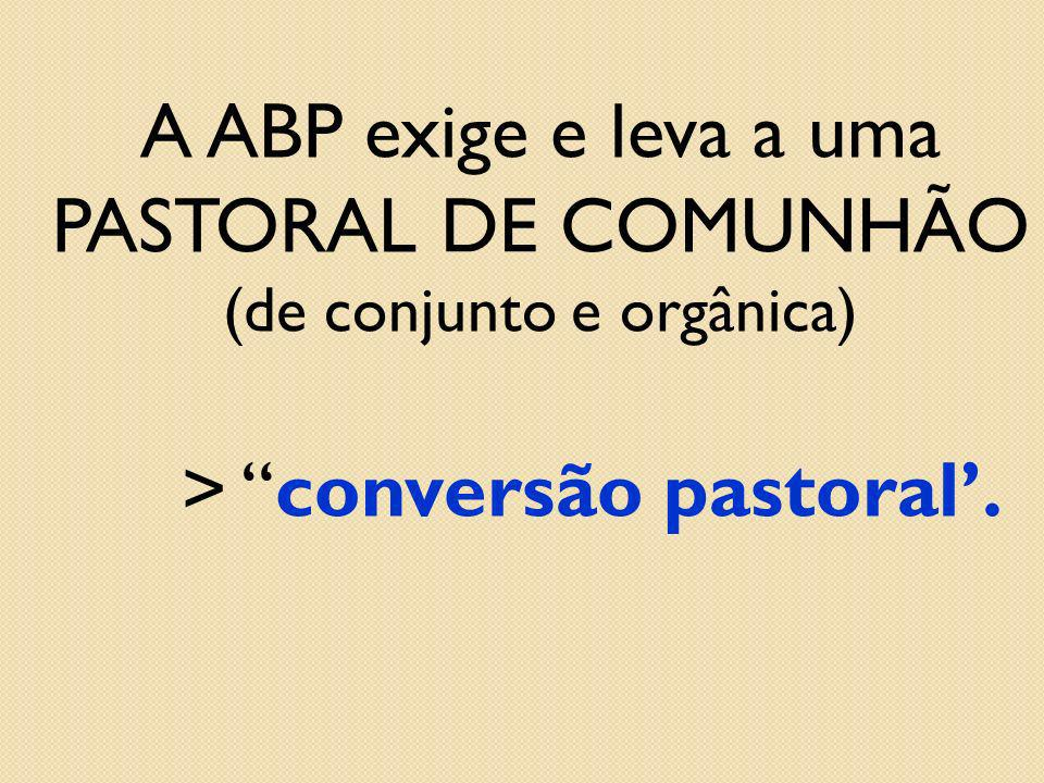 A ABP exige e leva a uma PASTORAL DE COMUNHÃO (de conjunto e orgânica)