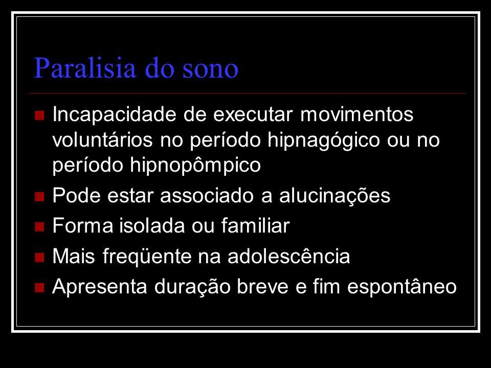 Paralisia do sono Incapacidade de executar movimentos voluntários no período hipnagógico ou no período hipnopômpico.